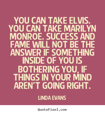 Linda Evans picture quotes - You can take elvis. you can take marilyn monroe... - Success quotes