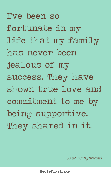 Mike Krzyzewski picture quotes - I've been so fortunate in my life that my family has never.. - Success sayings