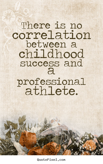 Success quote - There is no correlation between a childhood..
