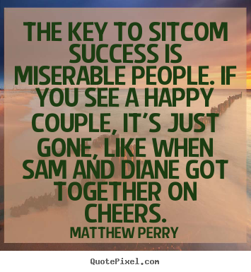 Quotes about success - The key to sitcom success is miserable people. if you see a happy..