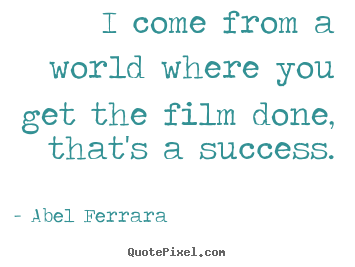 Quote about success - I come from a world where you get the film..