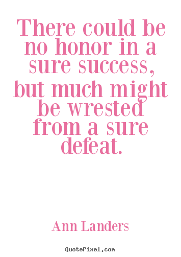 Quotes about success - There could be no honor in a sure success, but..