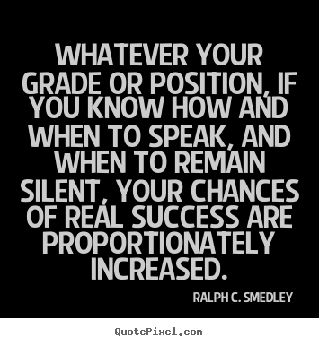 Whatever your grade or position, if you know how and when.. Ralph C. Smedley good success quote