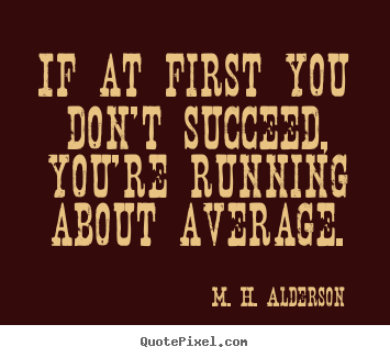 If at first you don't succeed, you're running.. M. H. Alderson  success quote