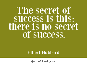 Success quote - The secret of success is this: there is no secret of..