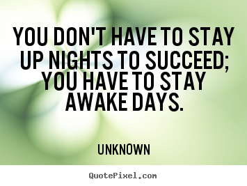 Quotes about success - You don't have to stay up nights to succeed; you have to..