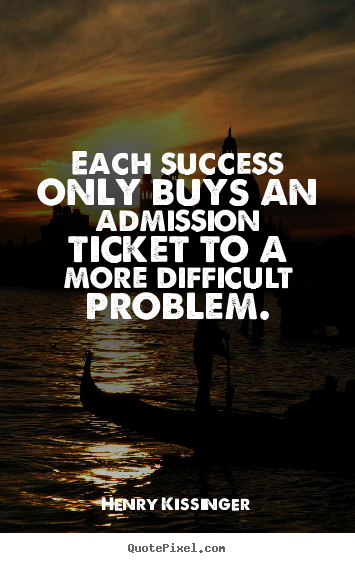 Each success only buys an admission ticket to a more difficult.. Henry Kissinger good success quote