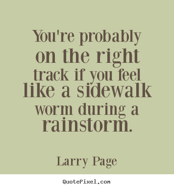 You're probably on the right track if you feel like a sidewalk.. Larry Page best success quotes