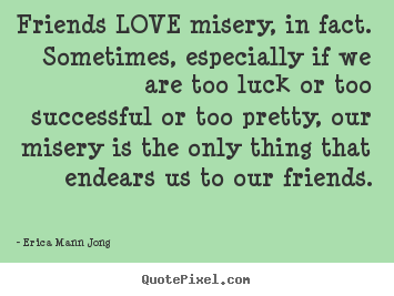 Quote about success - Friends love misery, in fact. sometimes, especially..