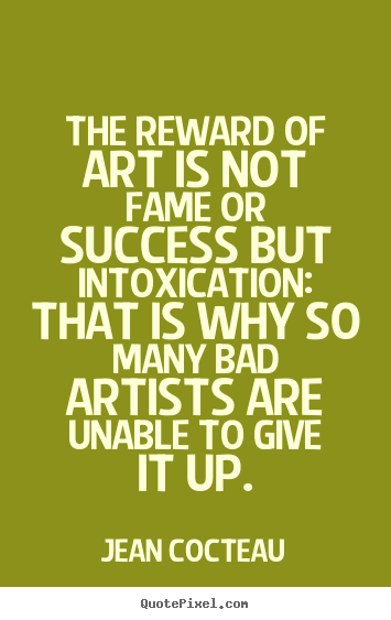 Quote about success - The reward of art is not fame or success but intoxication:..