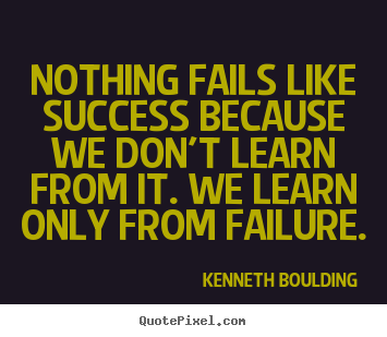 Success quotes - Nothing fails like success because we don't learn..
