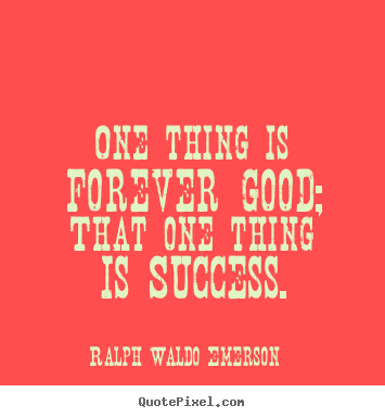 Ralph Waldo Emerson picture quotes - One thing is forever good; that one thing is success. - Success quotes