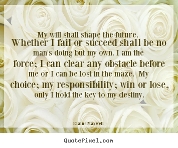 Make picture quotes about success - My will shall shape the future. whether i fail or succeed shall..