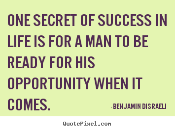 Benjamin Disraeli picture quotes - One secret of success in life is for a man to be ready for.. - Success quotes