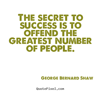 George Bernard Shaw photo quotes - The secret to success is to offend the greatest number of people. - Success quotes