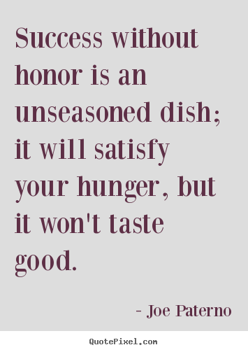 Joe Paterno picture quotes - Success without honor is an unseasoned dish;.. - Success quotes