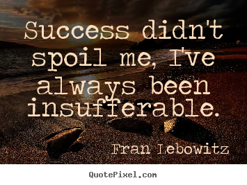 Create graphic picture quotes about success - Success didn't spoil me, i've always been insufferable.