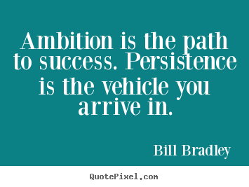 Bill Bradley picture quotes - Ambition is the path to success. persistence is the vehicle.. - Success quotes