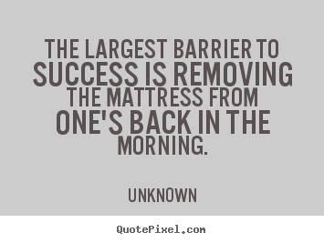 Unknown picture quote - The largest barrier to success is removing the mattress.. - Success quotes