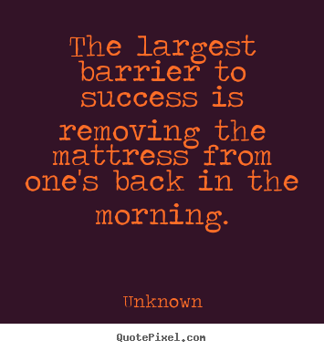 Quotes about success - The largest barrier to success is removing the mattress from..