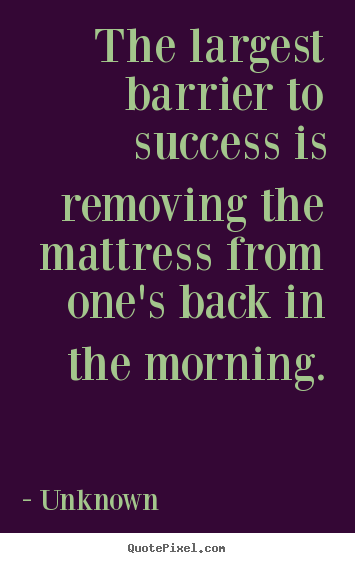Quote about success - The largest barrier to success is removing the mattress from..