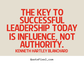 The key to successful leadership today is influence,.. Kenneth Hartley Blanchard top success quotes
