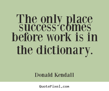 Success quotes - The only place success comes before work is in the dictionary.