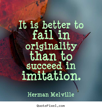 Quote about success - It is better to fail in originality than to succeed in imitation.