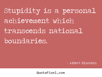 Albert Einstein picture quotes - Stupidity is a personal achievement which transcends national boundaries. - Success quotes