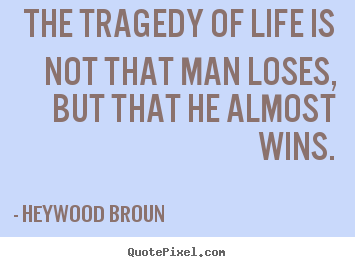 Quote about success - The tragedy of life is not that man loses, but that he almost..