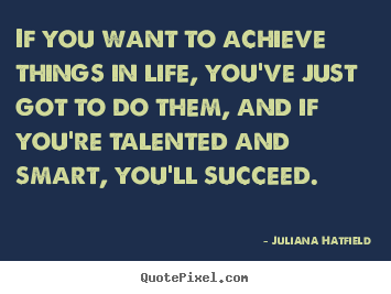 If you want to achieve things in life, you've just got to do them,.. Juliana Hatfield best success quotes