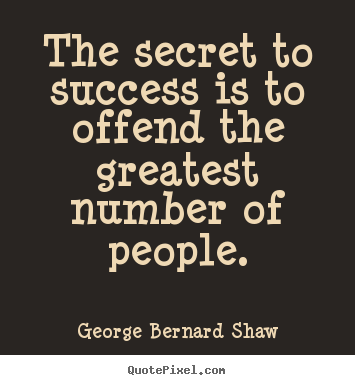 Success sayings - The secret to success is to offend the greatest number of..