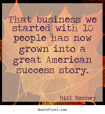 That business we started with 10 people has now grown into a great.. Mitt Romney top success quotes
