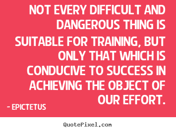 Success quotes - Not every difficult and dangerous thing is suitable for training,..