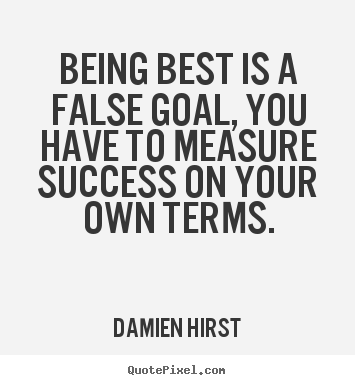 Success quotes - Being best is a false goal, you have to measure success on your own..