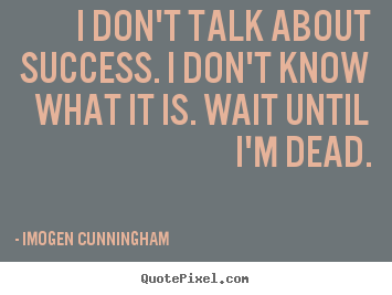 Imogen Cunningham picture quotes - I don't talk about success. i don't know what it is... - Success quotes