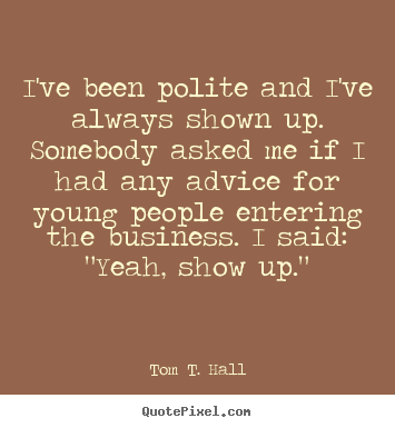 How to make picture quotes about success - I've been polite and i've always shown up. somebody..