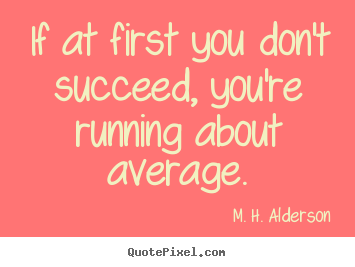 Design your own picture quotes about success - If at first you don't succeed, you're running about average.