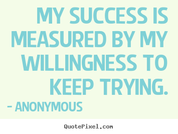 Anonymous photo quote - My success is measured by my willingness to keep trying. - Success quotes