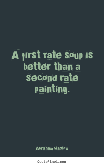 Quotes about success - A first rate soup is better than a second rate..