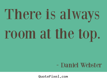 Quotes about success - There is always room at the top.