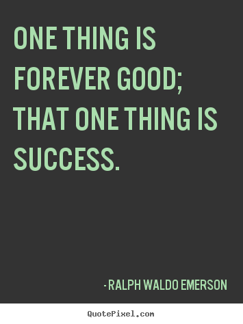 Success quotes - One thing is forever good; that one thing is success.