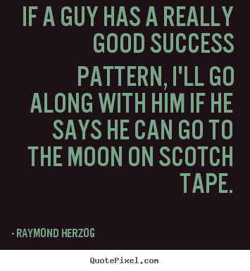 If a guy has a really good success pattern, i'll go along with.. Raymond Herzog good success quotes