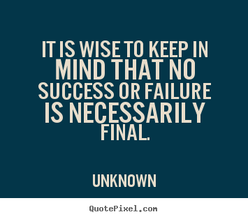 It is wise to keep in mind that no success or failure is necessarily.. Unknown  success sayings