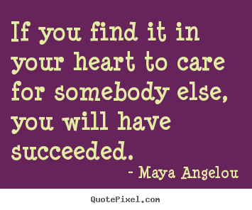 Create your own picture quote about success - If you find it in your heart to care for somebody..