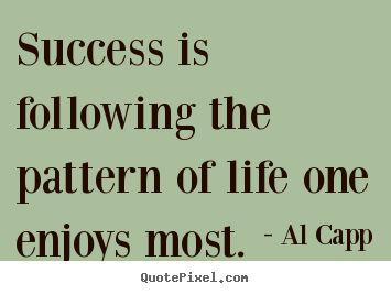 Success is following the pattern of life one enjoys most. Al Capp famous success quotes