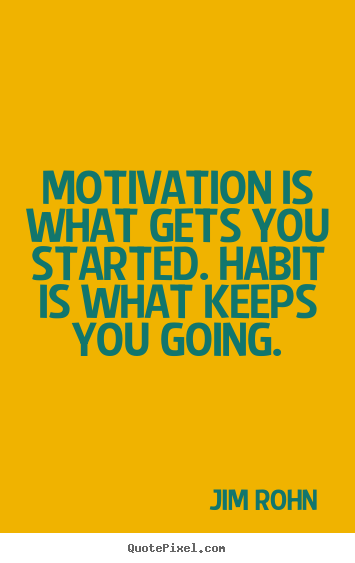 Motivation is what gets you started. habit is what keeps you going. Jim Rohn greatest success quotes
