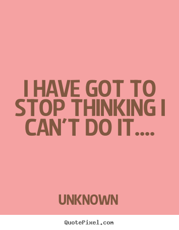 Make custom image quotes about success - I have got to stop thinking i can't do it....