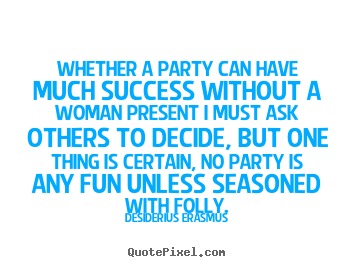 Success quotes - Whether a party can have much success without a woman present..