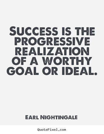 Success quote - Success is the progressive realization of a worthy goal or ideal.